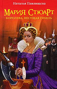 Мария Стюарт. Королева, несущая гибель. Наталья Павлищева