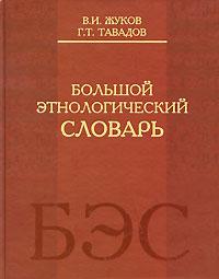Большой этнологический словарь. В. И. Жуков, Г. Т. Тавадов