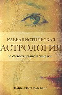 Каббалистическая астрология и смысл нашей жизни. Рав Берг