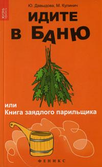 Идите в баню, или Книга заядлого парильщика