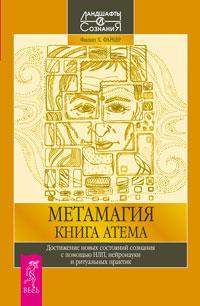 Метамагия. Книга Атема. Достижение новых состояний сознания с помощью НЛП, нейронауки и ритуальных практик. Филип Х. Фарбер