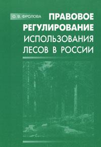 Правовое регулирование использования лесов в России. О. В. Фролова