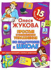 Простые и увлекательные упражнения по подготовке к школе. 15 минут в день. Олеся Жукова