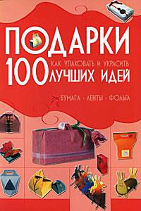 Подарки. 100 лучших идей. Как упаковать и украсить. Бумага, ленты, фольга ( 978-985-16-7619-0 )