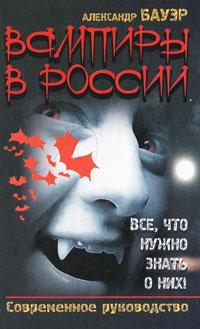 Вампиры в России. Все, что нужно знать о них! Современное руководство. Александр Бауэр