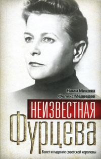 Неизвестная Фурцева. Взлет и падение советской королевы. Нами Микоян, Феликс Медведев