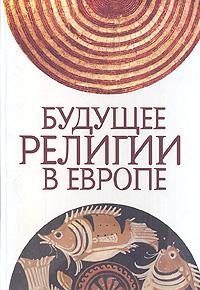 Будущее религии в Европе: сборник статей. Максутова И.Х.
