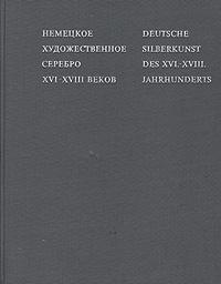 Немецкое художественное серебро XVI-XVIII вековDeutsche silberkunst des XVI-XVIII. Jahrhunderts