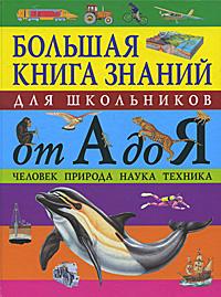 Большая книга знаний для школьников от А до Я. Человек. Природа. Наука. Техника