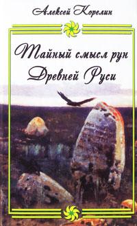 Тайный смысл рун Древней Руси. Алексей Корелин