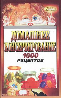 Домашнее консервирование: 1000 рецептов