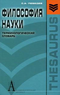 Философия науки. Терминологический словарь. С. А. Лебедев