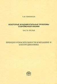 Некоторые фундаментальные проблемы современной физики. Часть 3. Принцип относительности в механике и электродинамике ( 5-89118-273-4 )