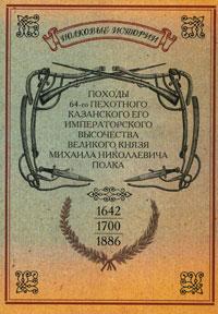 Походы 64-го Пехотного Казанского его Императорского Высочества Великого Князя Михаила Николаевича полка. 1642-1700-1886 гг.