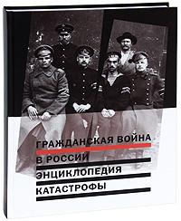 Гражданская война в России. Энциклопедия катастрофы