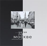 ...шагая по Москве / ... walking along Moscow. Альбом. Илья Кейтельгиссер