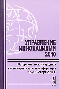 Управление инновациями 2010. Материалы международной научно-практической конференции 15-17 ноября 2010 г.