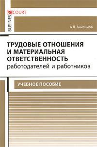 Трудовые отношения и материальная ответственность работодателей и работников. А. Л. Анисимов