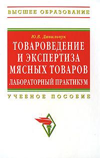 Товароведение и экспертиза мясных товаров. Лабораторный практикум. Ю. В. Данильчук