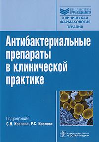 Антибактериальные препараты в клинической практике. С. Н. Козлова, Р. С. Козлова