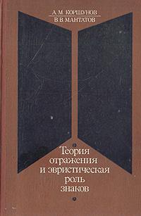 Zakazat.ru: Теория отражения и эвристическая роль знаков. А. М. Коршунов, В. В. Мантатов