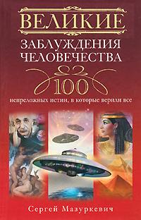 Великие заблуждения человечества. 100 непреложенных истин, в которые верили все. Сергей Мазуркевич
