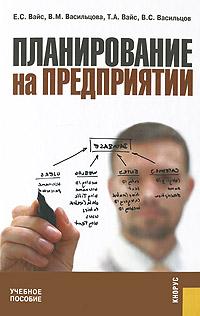 Планирование на предприятии. Е. С. Вайс, В. М. Васильцова, Т. А. Вайс, В. С. Васильцов