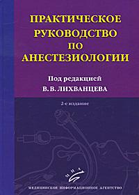 Практическое руководство по анестезиологии. В. В. Лихванцева