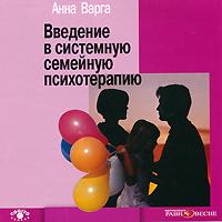 Введение в системную семейную психотерапию (аудиокнига MP3). Анна Варга