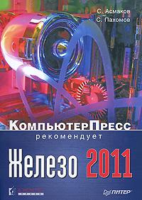 Железо 2011. КомпьютерПресс рекомендует. С. Асмаков, С. Пахомов