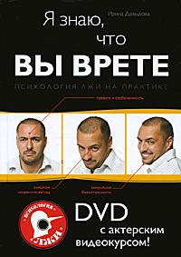 Я знаю, что вы врете. Психология лжи на практике (+ DVD-ROM). Ирина Давыдова