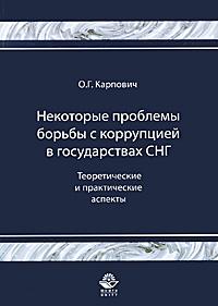 Некоторые проблемы борьбы с коррупцией в государствах СНГ. Теоретические и практические аспекты. О. Г. Карпович