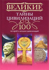Великие тайны цивилизаций. 100 историй о загадках цивилизаций. Татьяна Мансурова