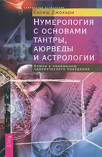 Нумерология с основами тантры, аюрведы и астрологии. Ключи к пониманию человеческого поведения. Хариш Джохари