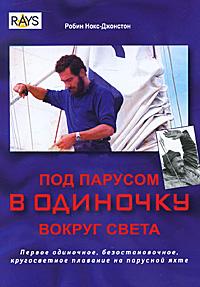 Под парусом в одиночку вокруг света. Первое одиночное, безостановочное, кругосветное плавание на парусной яхте. Робин Нокс-Джонстон
