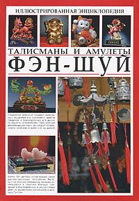 Иллюстрированная энциклопедия. Фэн-шуй. Талисманы и амулеты
