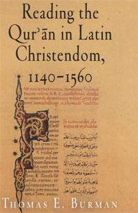 Reading the Qur'an in Latin Christendom, 1140-1560. Thomas E. Burman