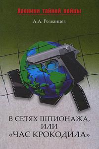 "В сетях шпионажа, или ""Час крокодила"". А. А. Резванцев"
