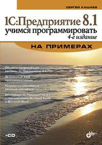 1С:Предприятие 8.1. Учимся программировать на примерах (+ CD-ROM). С. М. Кашаев