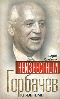 Неизвестный Горбачев. Князь тьмы. Борис Олейник