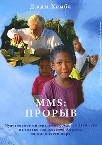 MMS: Прорыв. Чудотворное минеральное средство 21го века не только для жителей Африки, но и для всего мира ( 978-5-9902457-1-6 )