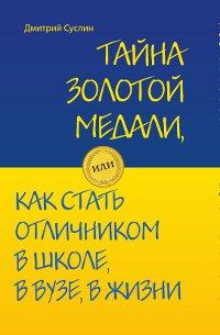 Тайна золотой медали, или как стать отличником в школе, в ВУЗе и в жизни. Дмитрий Суслин