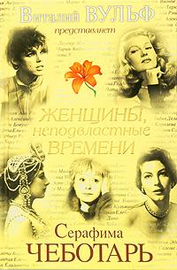 Женщины, неподвластные времени. Виталий Вульф, Серафима Чеботарь