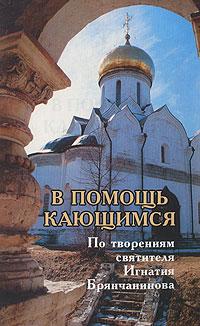 В помощь кающимся. По творениям святителя Игнатия Брянчанинова ( 5-88060-232-X )