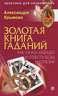Золотая книга гаданий. Как узнать будущее и отвести беды и болезни. Александра Крымова