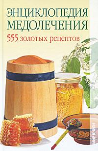 Энциклопедия медолечения. 555 золотых рецептов