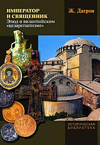 """Император и священник. Этюд о византийском """"цезарепапизме"""", Ж. Дагрон"""