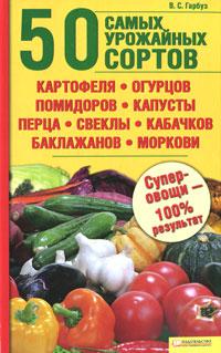 50 самых урожайных сортов картофеля, огурцов, помидоров, капусты, перца, свеклы, кабачков, баклажанов, моркови