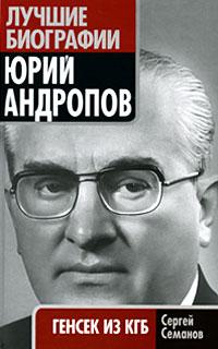 Юрий Андропов. Генсек из КГБ. Сергей Семанов