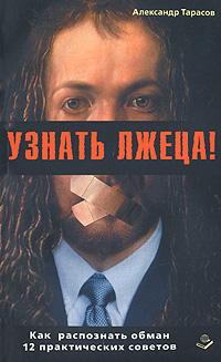 Узнать лжеца! Как распознать обман. 12 практических советов. Александр Тарасов